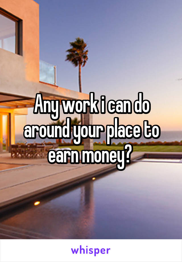 Any work i can do around your place to earn money?