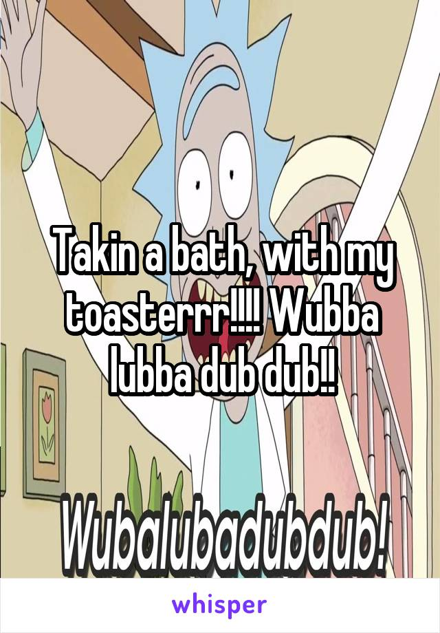 Takin a bath, with my toasterrr!!!! Wubba lubba dub dub!!