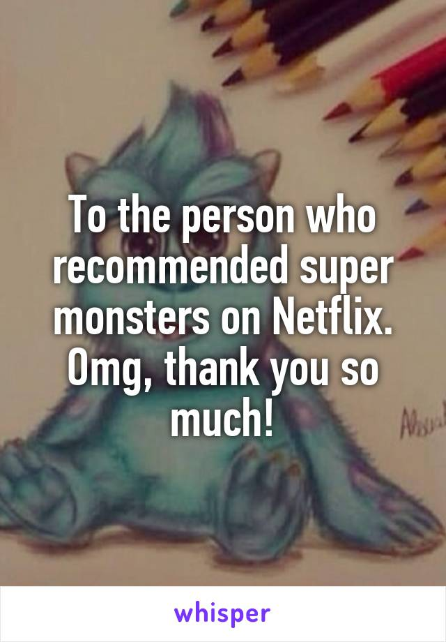 To the person who recommended super monsters on Netflix. Omg, thank you so much!