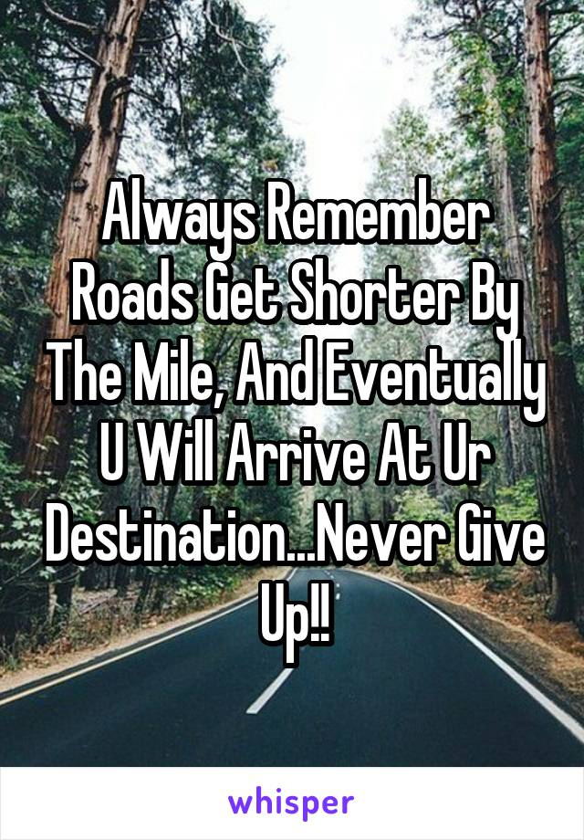 Always Remember Roads Get Shorter By The Mile, And Eventually U Will Arrive At Ur Destination...Never Give Up!!