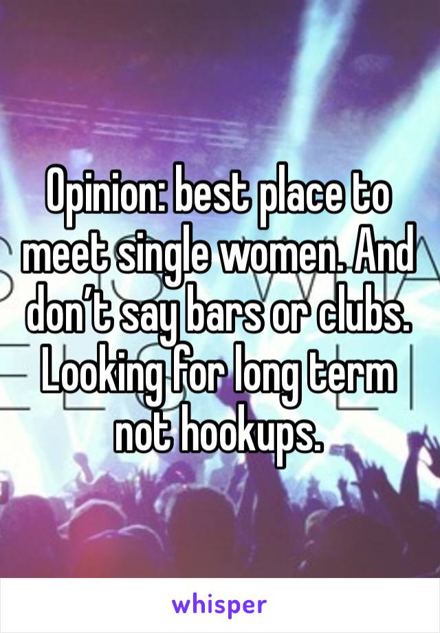Opinion: best place to meet single women. And don't say bars or clubs. Looking for long term not hookups.