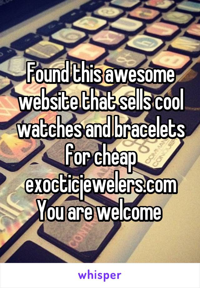 Found this awesome website that sells cool watches and bracelets for cheap exocticjewelers.com You are welcome