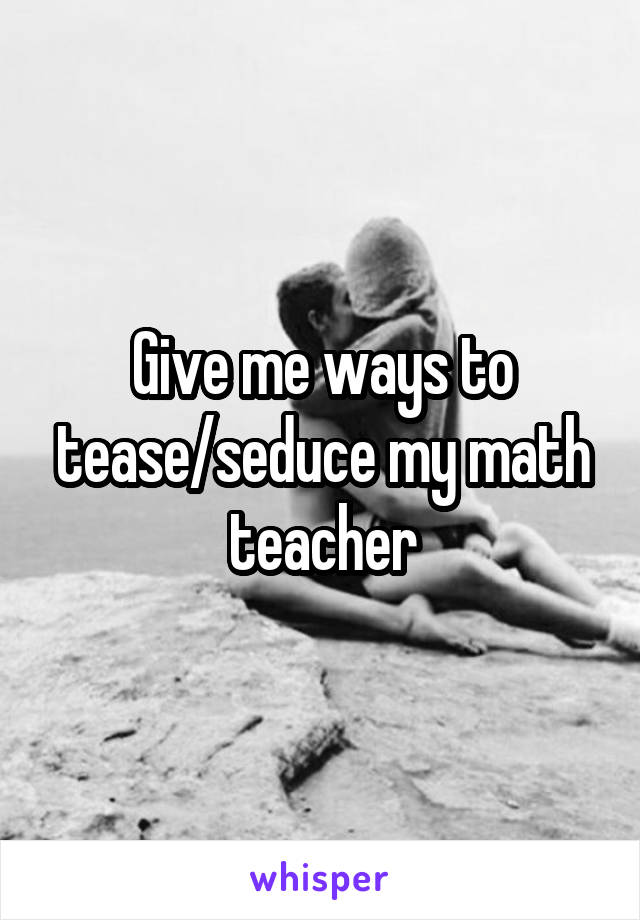 Give me ways to tease/seduce my math teacher