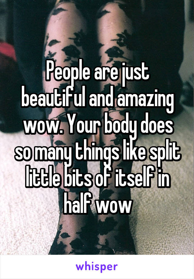 People are just beautiful and amazing wow. Your body does so many things like split little bits of itself in half wow