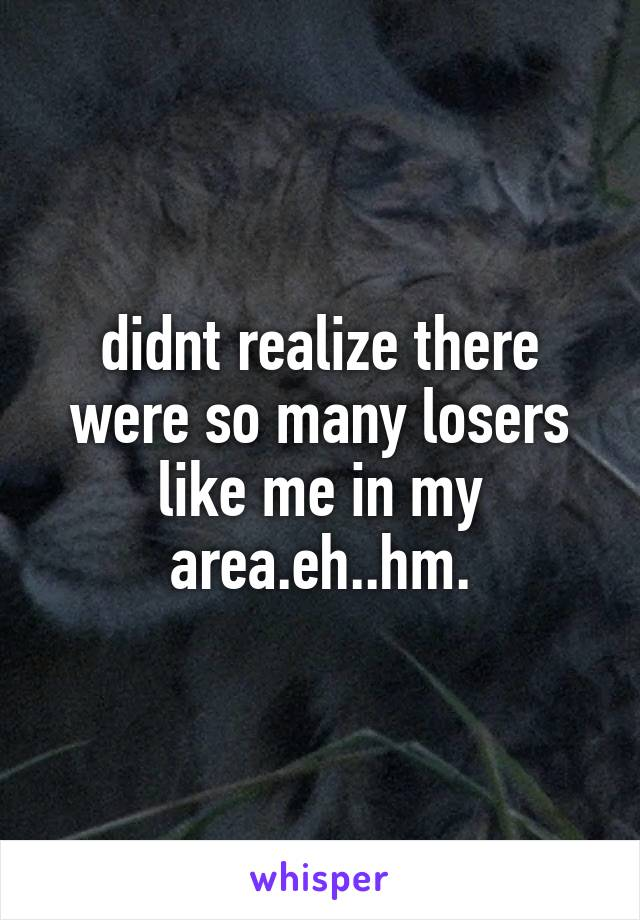 didnt realize there were so many losers like me in my area.eh..hm.