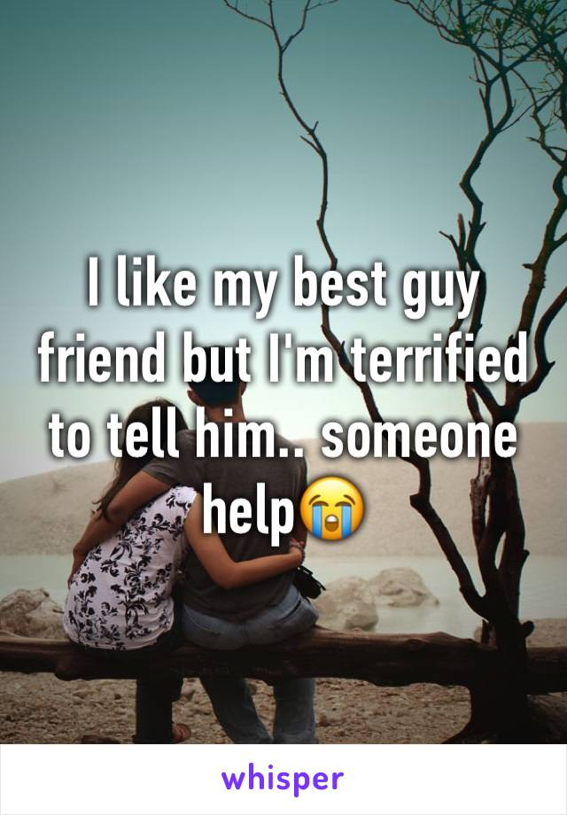 I like my best guy friend but I'm terrified to tell him.. someone help😭