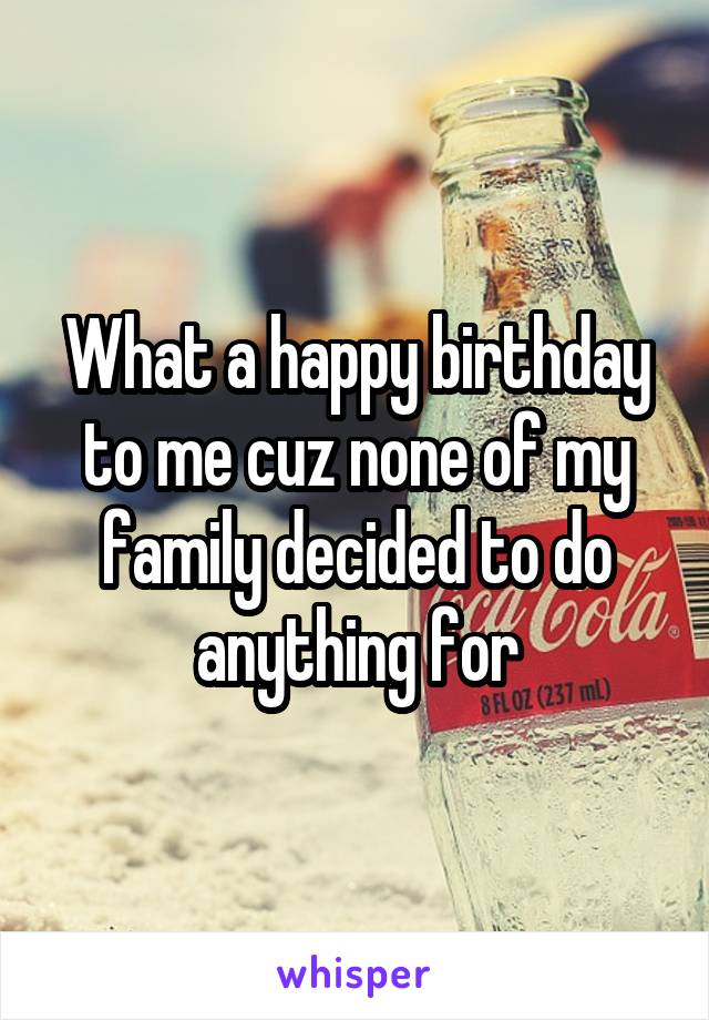 What a happy birthday to me cuz none of my family decided to do anything for