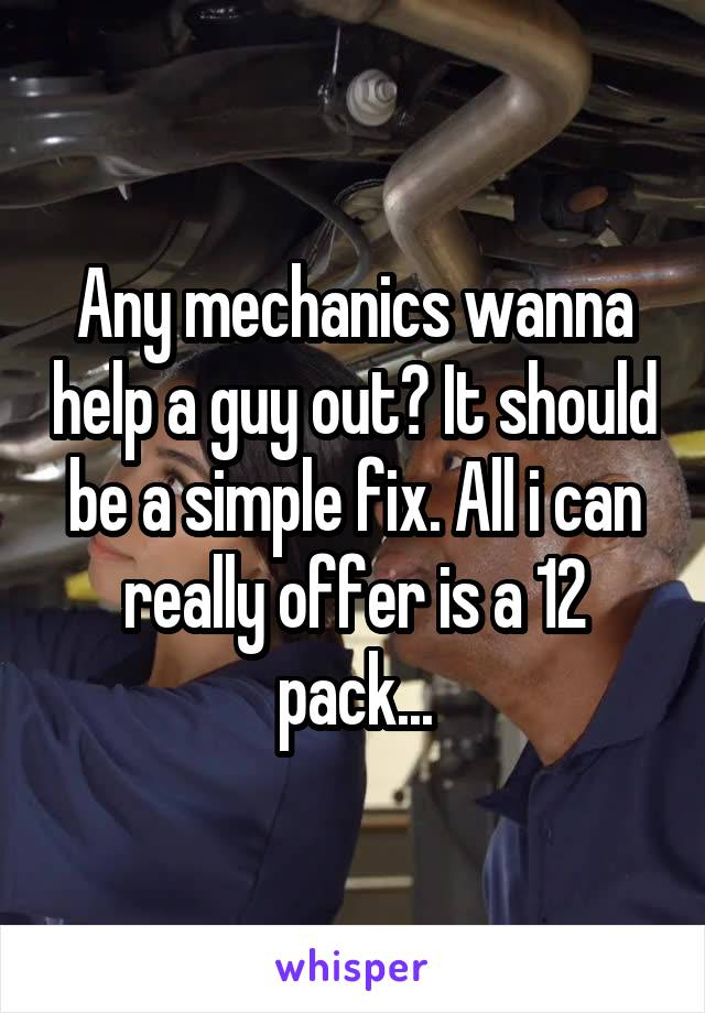 Any mechanics wanna help a guy out? It should be a simple fix. All i can really offer is a 12 pack...