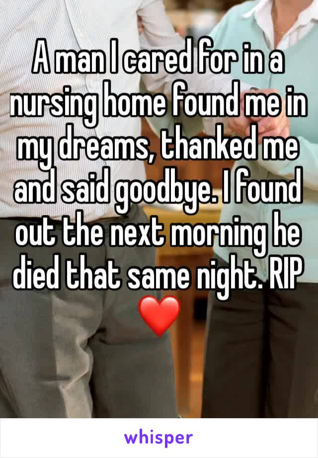 A man I cared for in a nursing home found me in my dreams, thanked me and said goodbye. I found out the next morning he died that same night. RIP ❤️