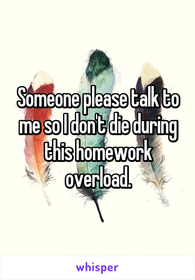 Someone please talk to me so I don't die during this homework overload.