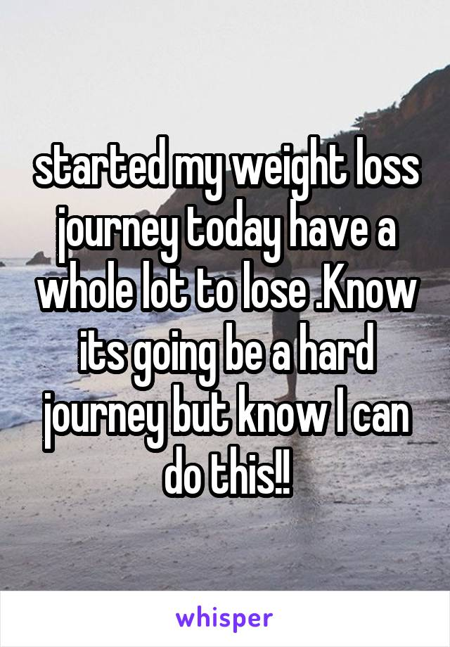 started my weight loss journey today have a whole lot to lose .Know its going be a hard journey but know I can do this!!