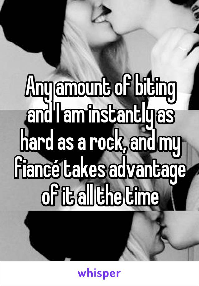 Any amount of biting and I am instantly as hard as a rock, and my fiancé takes advantage of it all the time