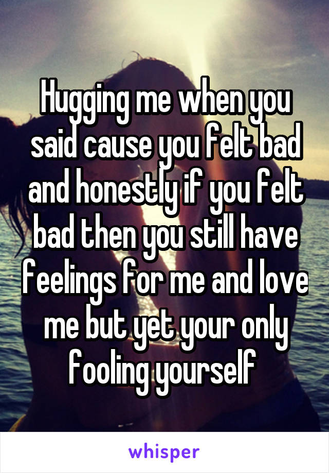 Hugging me when you said cause you felt bad and honestly if you felt bad then you still have feelings for me and love me but yet your only fooling yourself