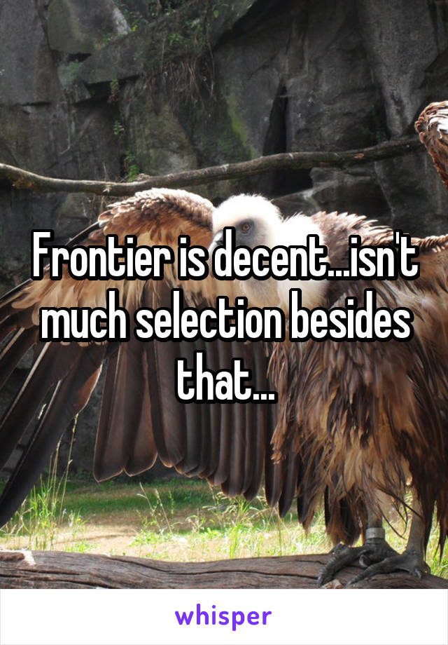 Frontier is decent...isn't much selection besides that...