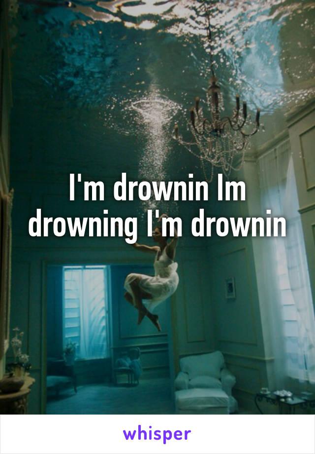 I'm drownin Im drowning I'm drownin