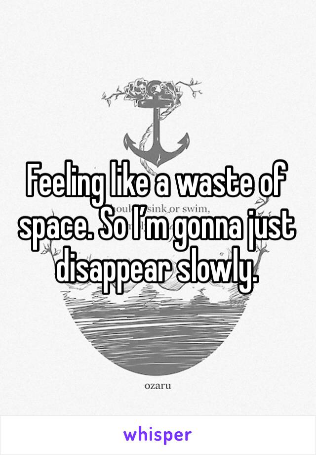 Feeling like a waste of space. So I'm gonna just disappear slowly.