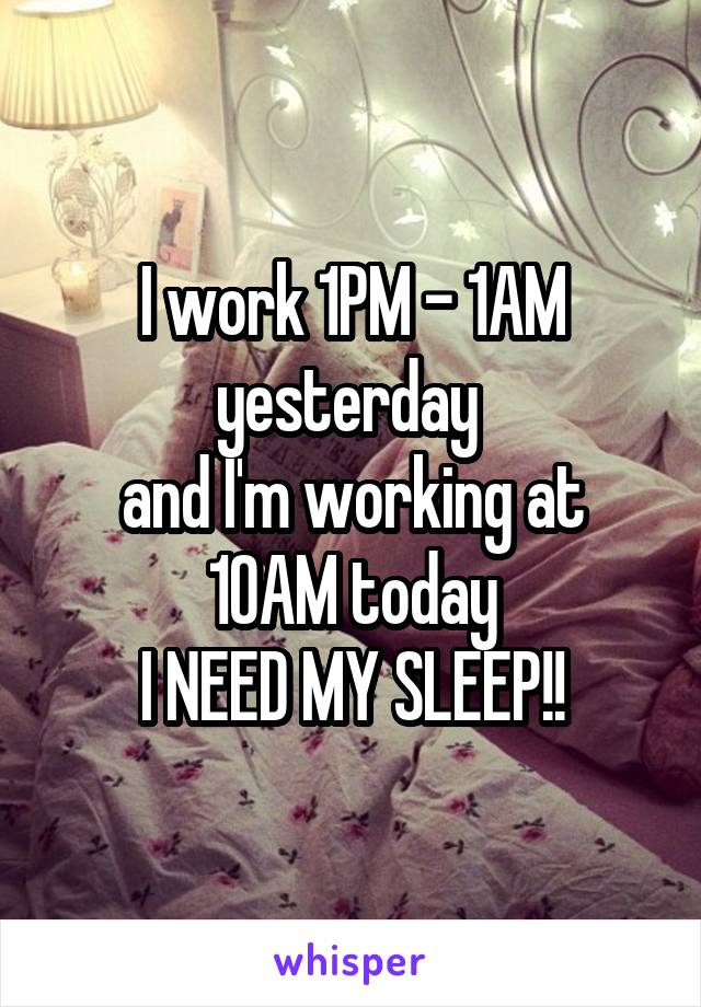 I work 1PM - 1AM yesterday  and I'm working at 10AM today I NEED MY SLEEP!!