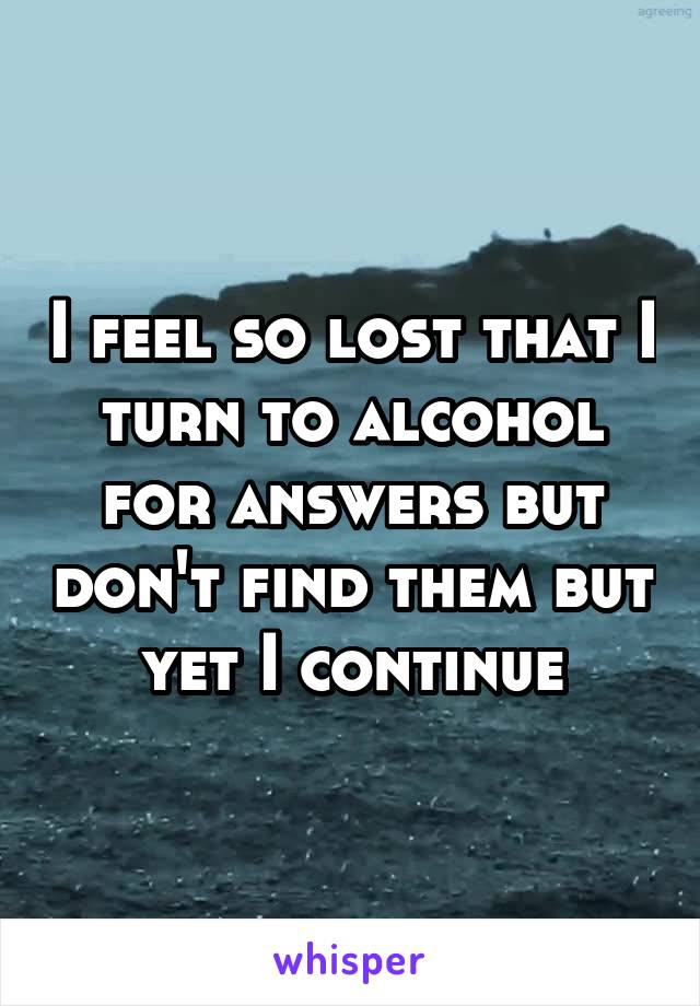 I feel so lost that I turn to alcohol for answers but don't find them but yet I continue