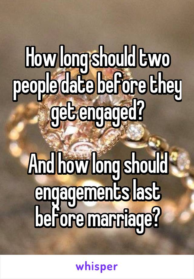 How long should two people date before they get engaged?  And how long should engagements last before marriage?