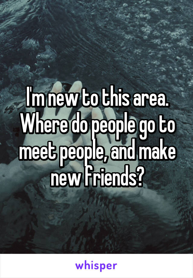 I'm new to this area. Where do people go to meet people, and make new friends?