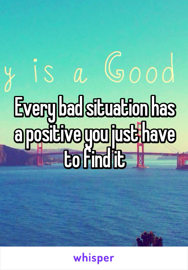 Every bad situation has a positive you just have to find it