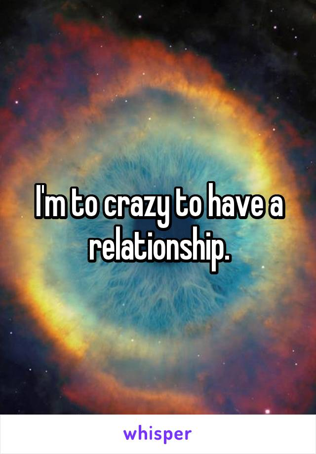 I'm to crazy to have a relationship.