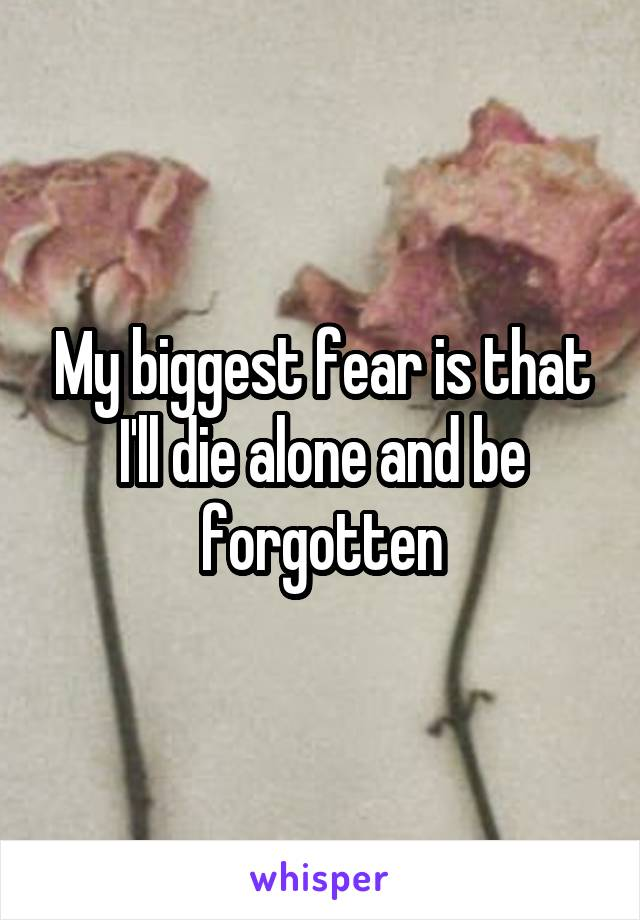 My biggest fear is that I'll die alone and be forgotten