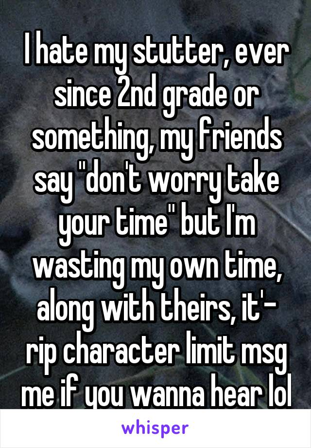 "I hate my stutter, ever since 2nd grade or something, my friends say ""don't worry take your time"" but I'm wasting my own time, along with theirs, it'- rip character limit msg me if you wanna hear lol"