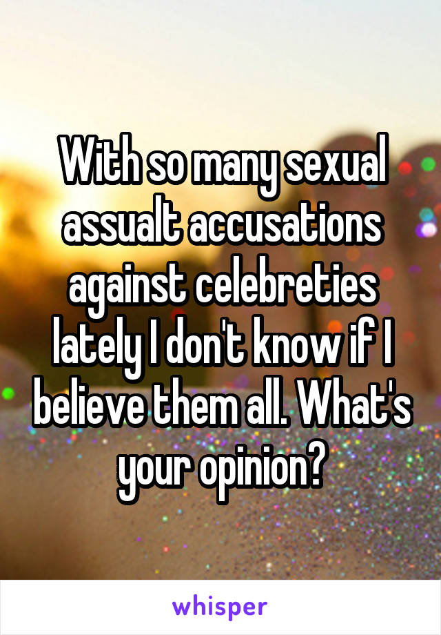 With so many sexual assualt accusations against celebreties lately I don't know if I believe them all. What's your opinion?