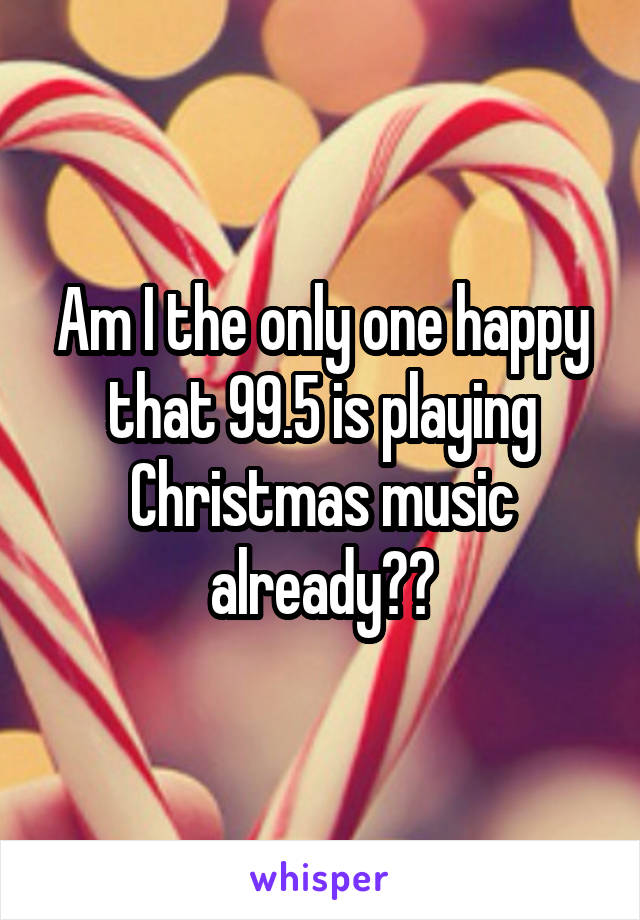 Am I the only one happy that 99.5 is playing Christmas music already??