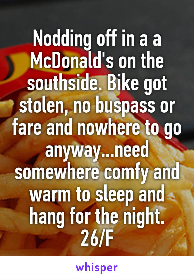 Nodding off in a a McDonald's on the southside. Bike got stolen, no buspass or fare and nowhere to go anyway...need somewhere comfy and warm to sleep and hang for the night. 26/F