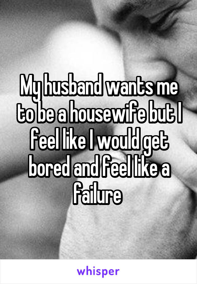 My husband wants me to be a housewife but I feel like I would get bored and feel like a failure