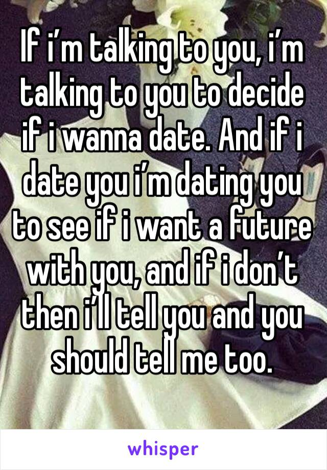 If i'm talking to you, i'm talking to you to decide if i wanna date. And if i date you i'm dating you to see if i want a future with you, and if i don't then i'll tell you and you should tell me too.