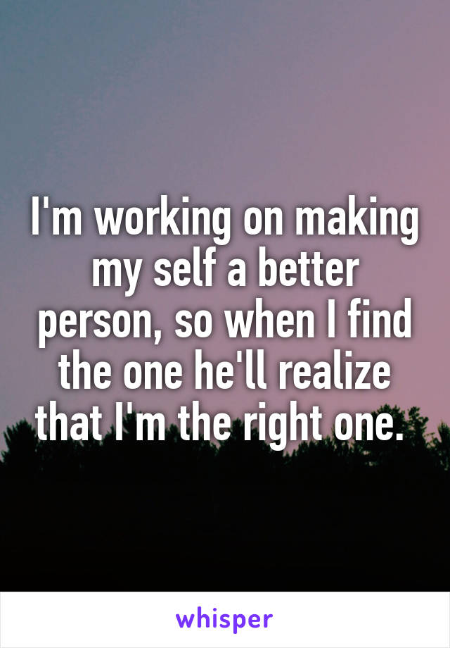 I'm working on making my self a better person, so when I find the one he'll realize that I'm the right one.