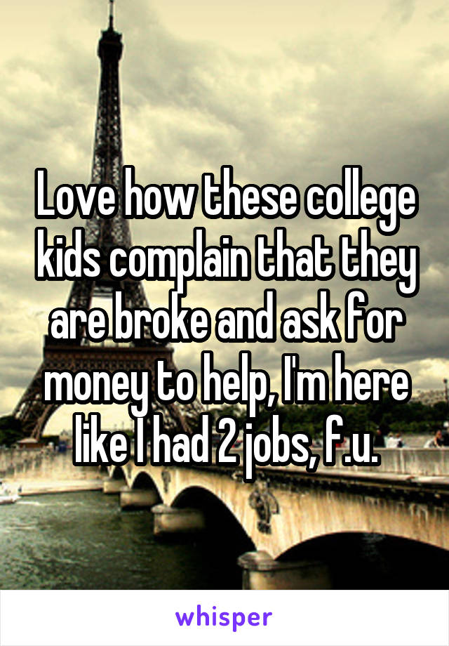 Love how these college kids complain that they are broke and ask for money to help, I'm here like I had 2 jobs, f.u.
