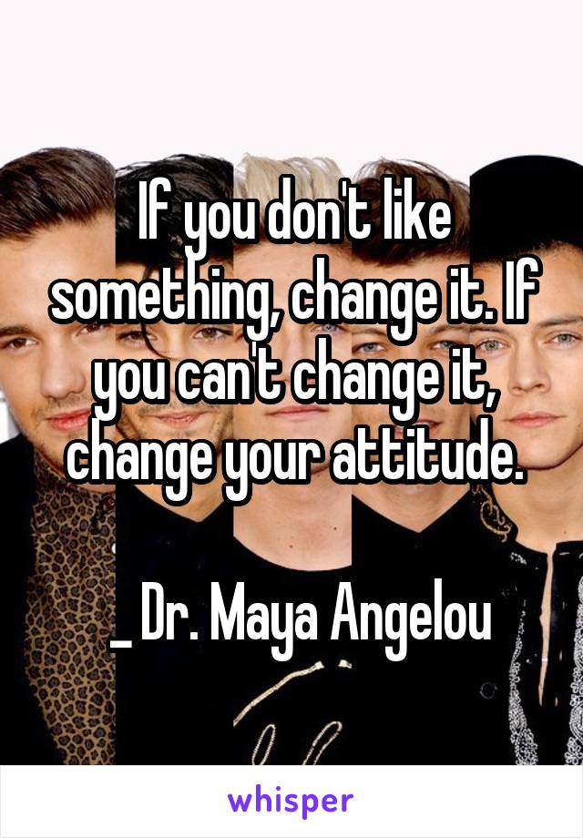 If you don't like something, change it. If you can't change it, change your attitude.   _ Dr. Maya Angelou