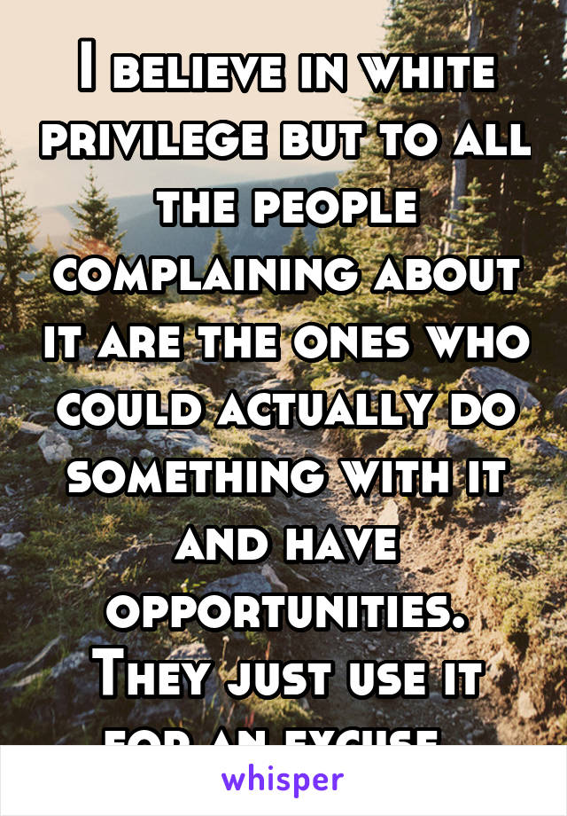I believe in white privilege but to all the people complaining about it are the ones who could actually do something with it and have opportunities. They just use it for an excuse.