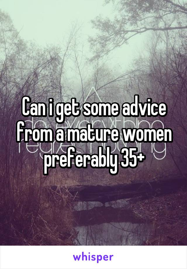 Can i get some advice from a mature women preferably 35+