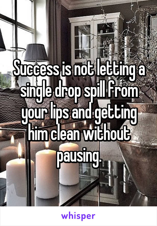 Success is not letting a single drop spill from your lips and getting him clean without pausing.