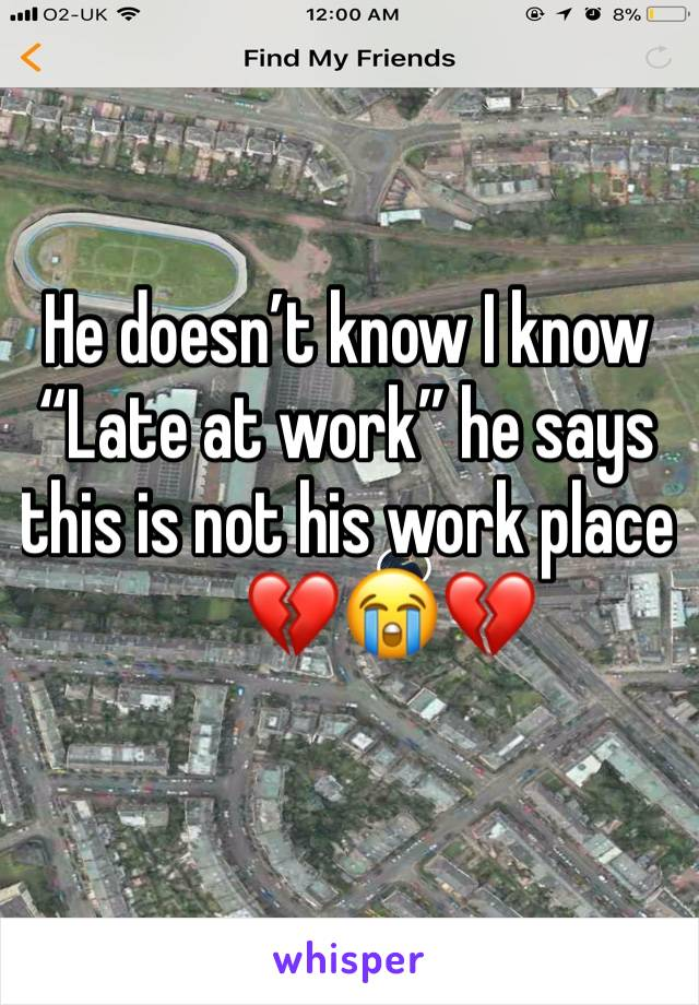 "He doesn't know I know  ""Late at work"" he says this is not his work place        💔😭💔"