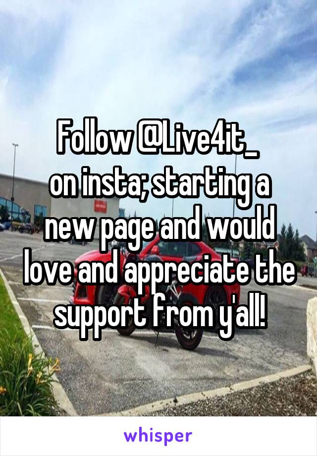 Follow @Live4it_  on insta; starting a new page and would love and appreciate the support from y'all!