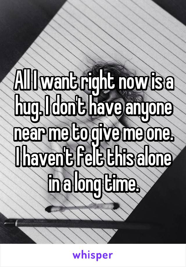 All I want right now is a hug. I don't have anyone near me to give me one. I haven't felt this alone in a long time.