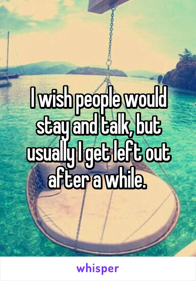 I wish people would stay and talk, but usually I get left out after a while.