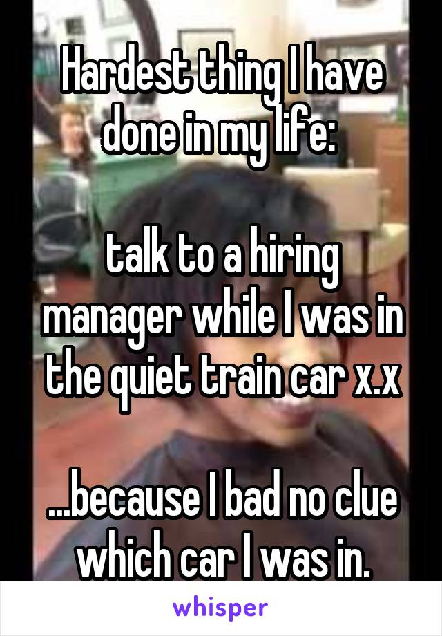 Hardest thing I have done in my life:   talk to a hiring manager while I was in the quiet train car x.x  ...because I bad no clue which car I was in.