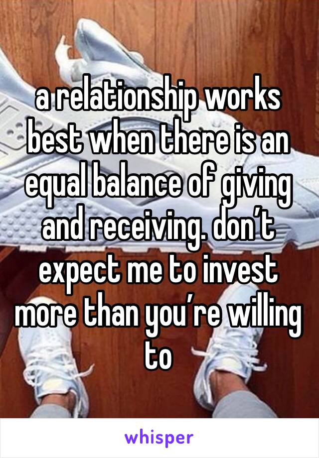 a relationship works best when there is an equal balance of giving and receiving. don't expect me to invest more than you're willing to