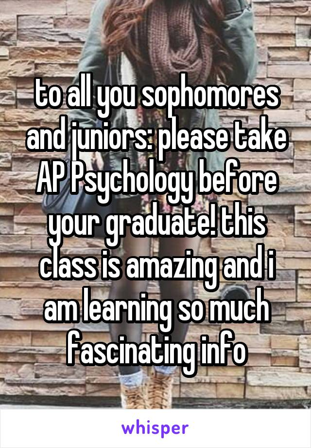 to all you sophomores and juniors: please take AP Psychology before your graduate! this class is amazing and i am learning so much fascinating info