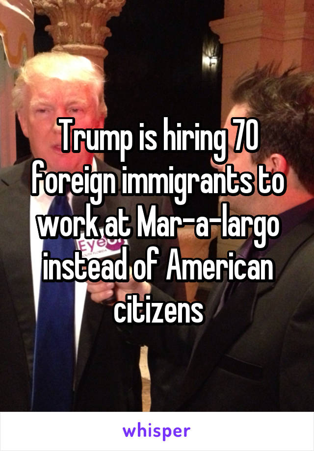 Trump is hiring 70 foreign immigrants to work at Mar-a-largo instead of American citizens