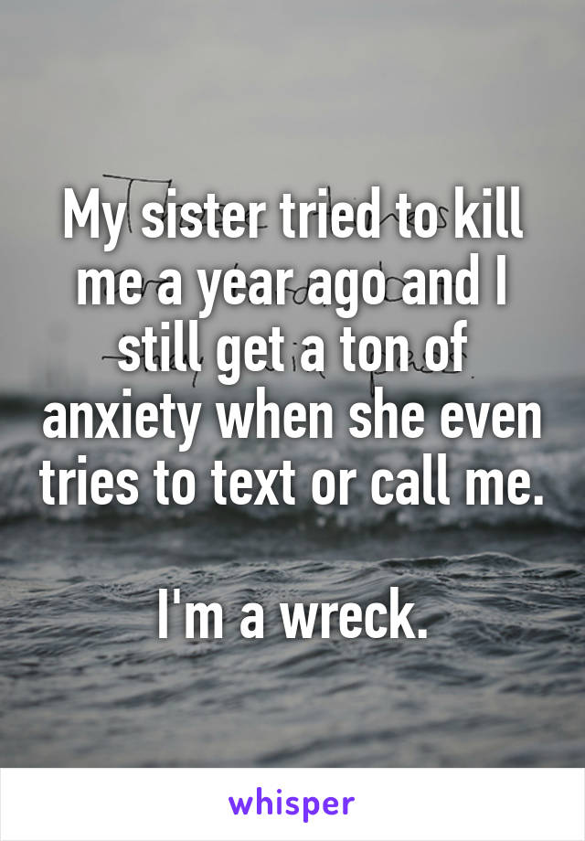 My sister tried to kill me a year ago and I still get a ton of anxiety when she even tries to text or call me.  I'm a wreck.