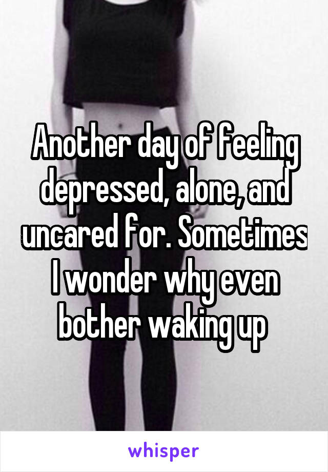 Another day of feeling depressed, alone, and uncared for. Sometimes I wonder why even bother waking up