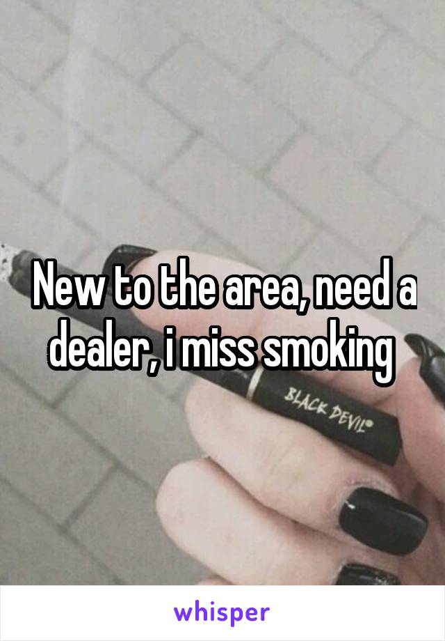 New to the area, need a dealer, i miss smoking